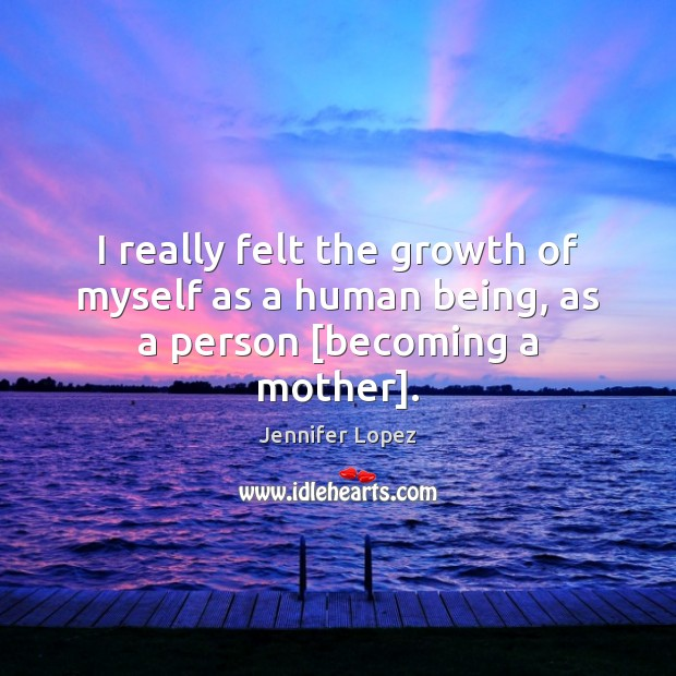 I really felt the growth of myself as a human being, as a person [becoming a mother]. Image