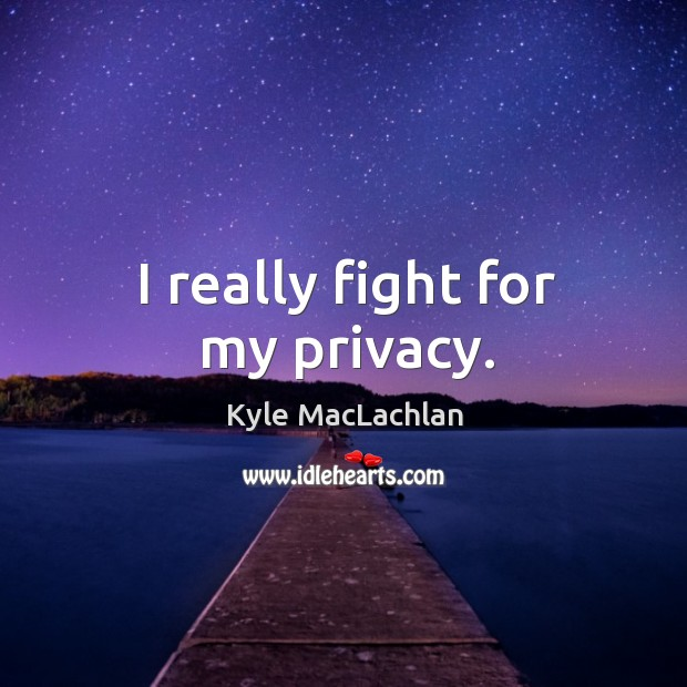I really fight for my privacy. Kyle MacLachlan Picture Quote
