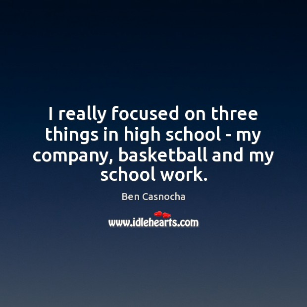 I really focused on three things in high school – my company, Image