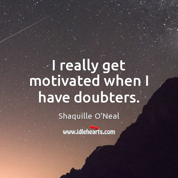 I really get motivated when I have doubters. Image