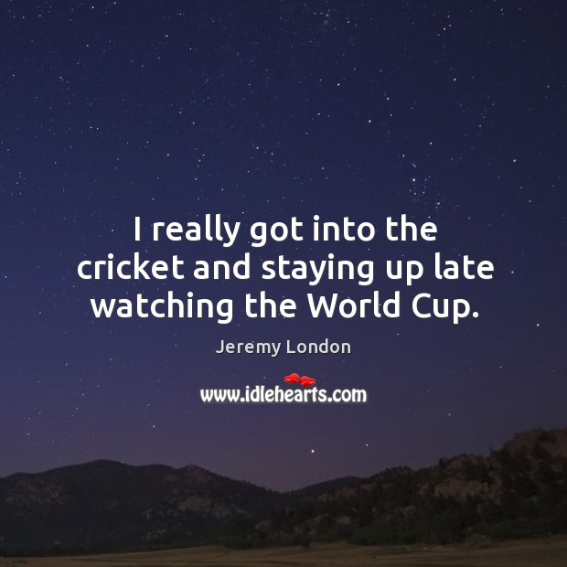 Image, I really got into the cricket and staying up late watching the world cup.