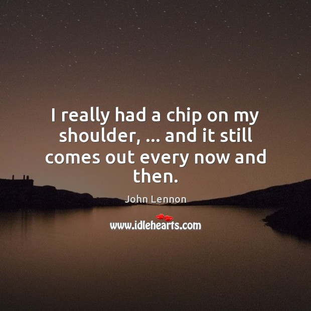 Image, I really had a chip on my shoulder, … and it still comes out every now and then.