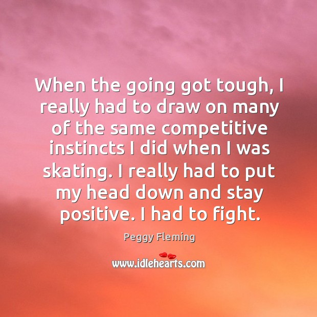 I really had to put my head down and stay positive. I had to fight. Stay Positive Quotes Image