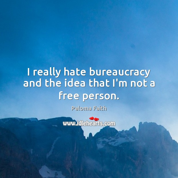 I really hate bureaucracy and the idea that I'm not a free person. Paloma Faith Picture Quote