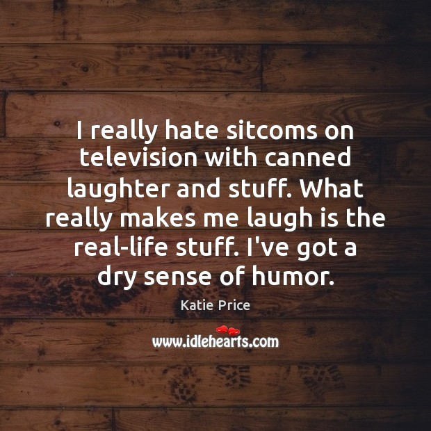 I really hate sitcoms on television with canned laughter and stuff. What Katie Price Picture Quote