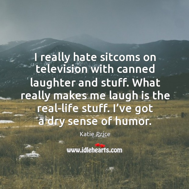 I really hate sitcoms on television with canned laughter and stuff. What really makes me laugh is the real-life stuff. Katie Price Picture Quote