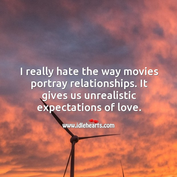 I really hate the way movies portray relationships. It gives us unrealistic expectations of love. Image