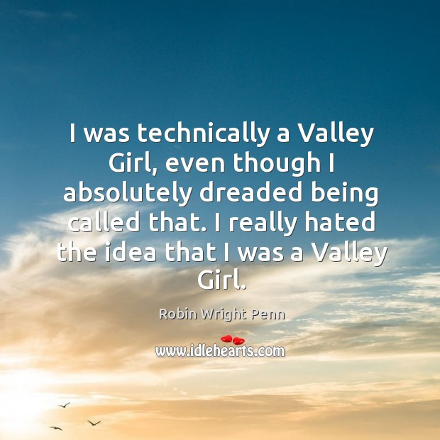 I really hated the idea that I was a valley girl. Robin Wright Penn Picture Quote
