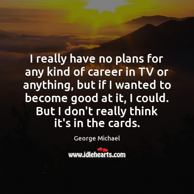 I really have no plans for any kind of career in TV George Michael Picture Quote