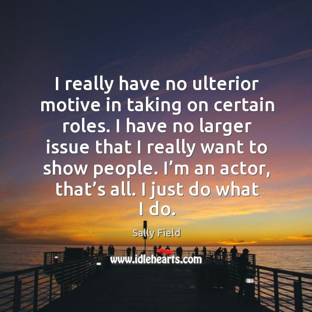 Image, I really have no ulterior motive in taking on certain roles.