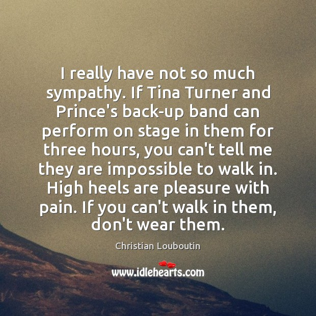 I really have not so much sympathy. If Tina Turner and Prince's Christian Louboutin Picture Quote