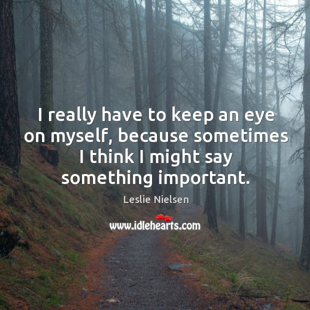 I really have to keep an eye on myself, because sometimes I think I might say something important. Leslie Nielsen Picture Quote