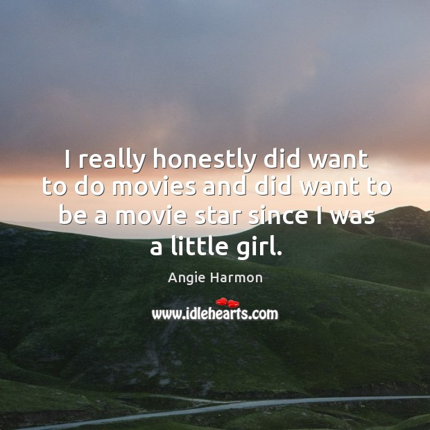 I really honestly did want to do movies and did want to be a movie star since I was a little girl. Angie Harmon Picture Quote