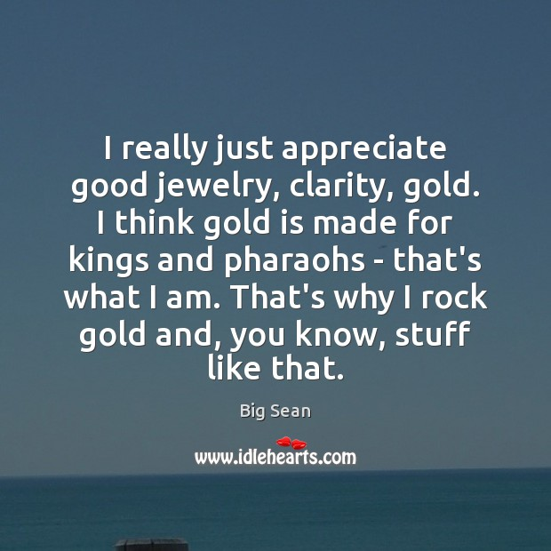 Image, I really just appreciate good jewelry, clarity, gold. I think gold is