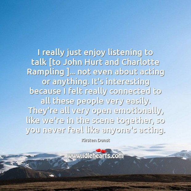 I really just enjoy listening to talk [to John Hurt and Charlotte Image