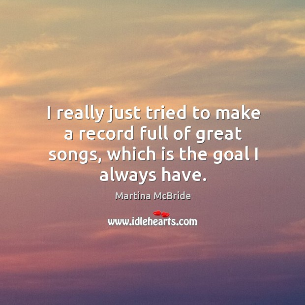 I really just tried to make a record full of great songs, which is the goal I always have. Martina McBride Picture Quote