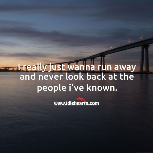 I really just wanna run away and never look back at the people I've known. Never Look Back Quotes Image