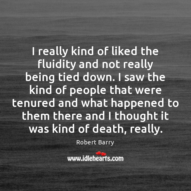 I really kind of liked the fluidity and not really being tied Robert Barry Picture Quote