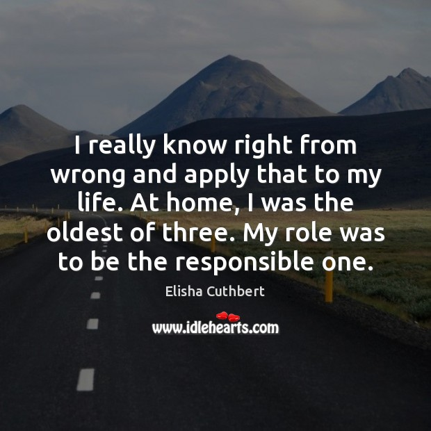 I really know right from wrong and apply that to my life. Elisha Cuthbert Picture Quote