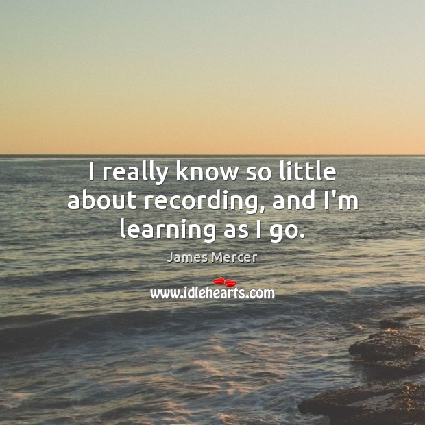 I really know so little about recording, and I'm learning as I go. James Mercer Picture Quote