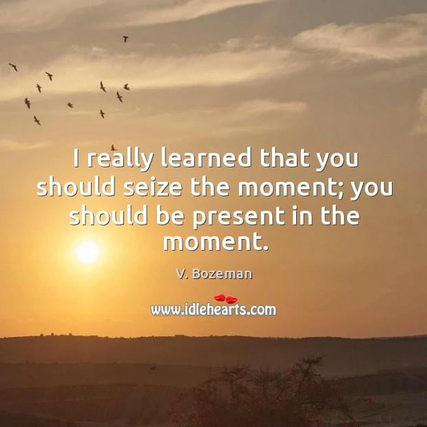 I really learned that you should seize the moment; you should be present in the moment. Image