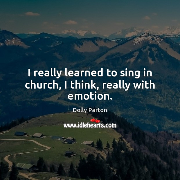 I really learned to sing in church, I think, really with emotion. Dolly Parton Picture Quote