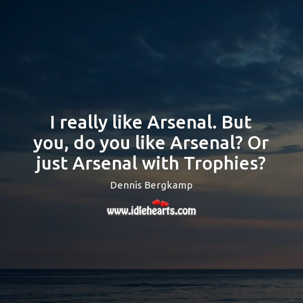 Image, I really like Arsenal. But you, do you like Arsenal? Or just Arsenal with Trophies?