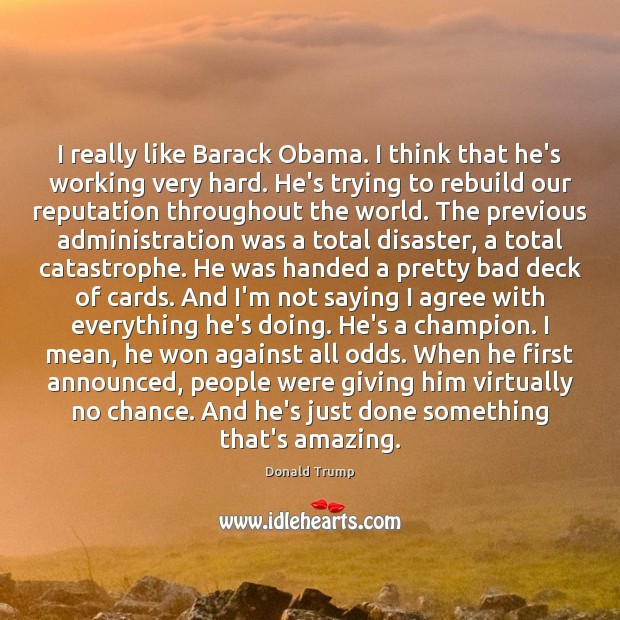 I really like Barack Obama. I think that he's working very hard. Agree Quotes Image
