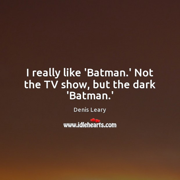 I really like 'Batman.' Not the TV show, but the dark 'Batman.' Denis Leary Picture Quote