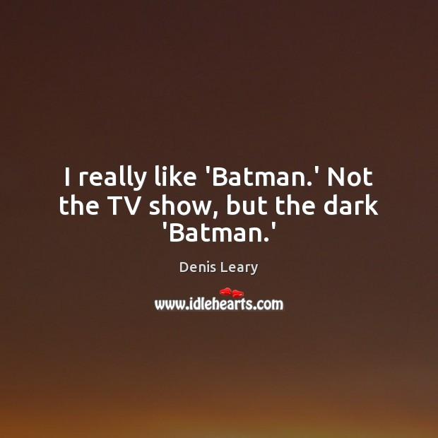 I really like 'Batman.' Not the TV show, but the dark 'Batman.' Image