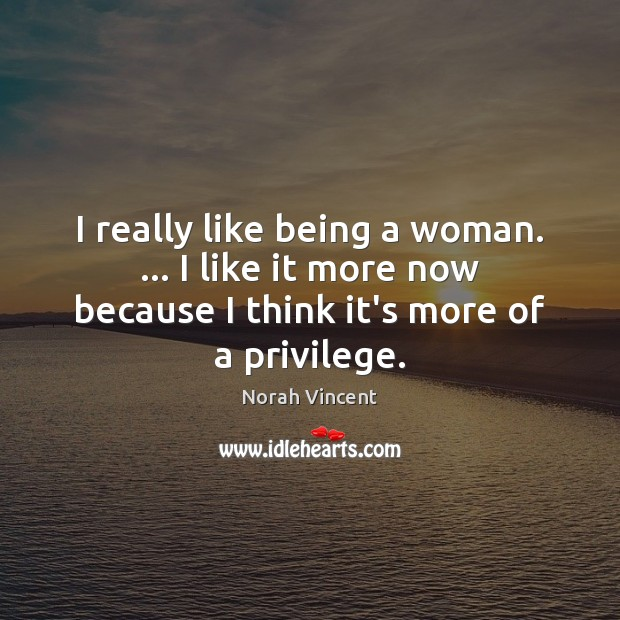 I really like being a woman. … I like it more now because Norah Vincent Picture Quote