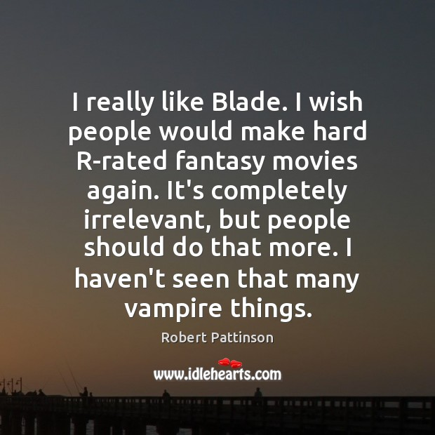 Image, I really like Blade. I wish people would make hard R-rated fantasy