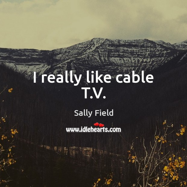 I really like cable T.V. Sally Field Picture Quote
