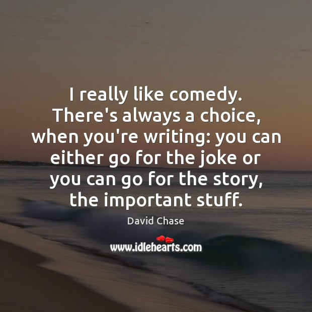 I really like comedy. There's always a choice, when you're writing: you David Chase Picture Quote