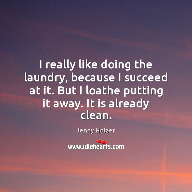 I really like doing the laundry, because I succeed at it. But Jenny Holzer Picture Quote