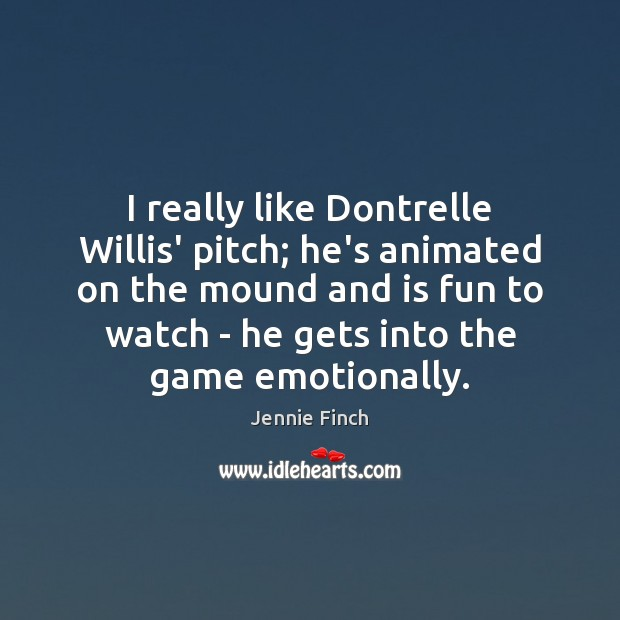 I really like Dontrelle Willis' pitch; he's animated on the mound and Jennie Finch Picture Quote