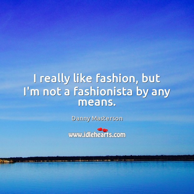 I really like fashion, but I'm not a fashionista by any means. Danny Masterson Picture Quote