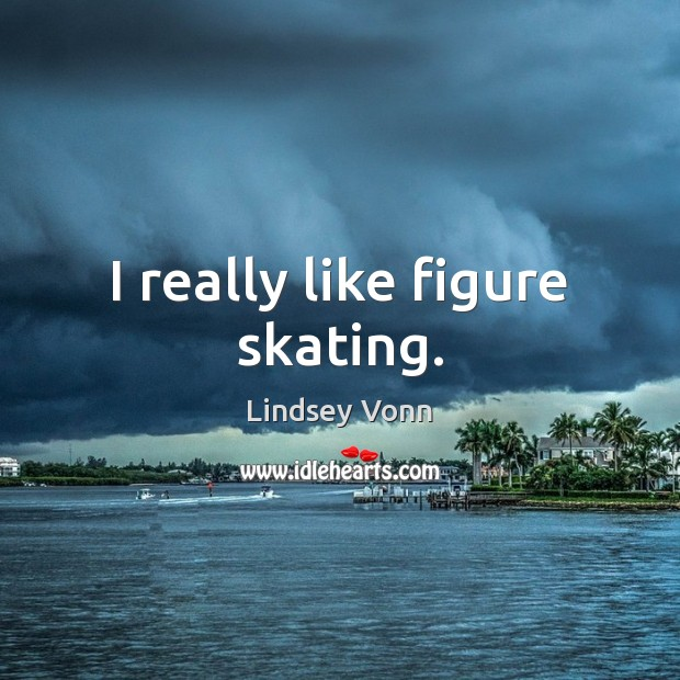 I really like figure skating. Lindsey Vonn Picture Quote