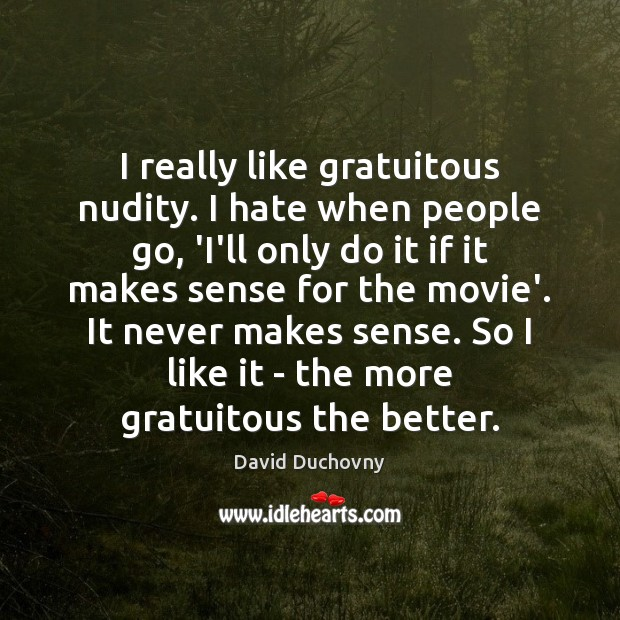 I really like gratuitous nudity. I hate when people go, 'I'll only David Duchovny Picture Quote