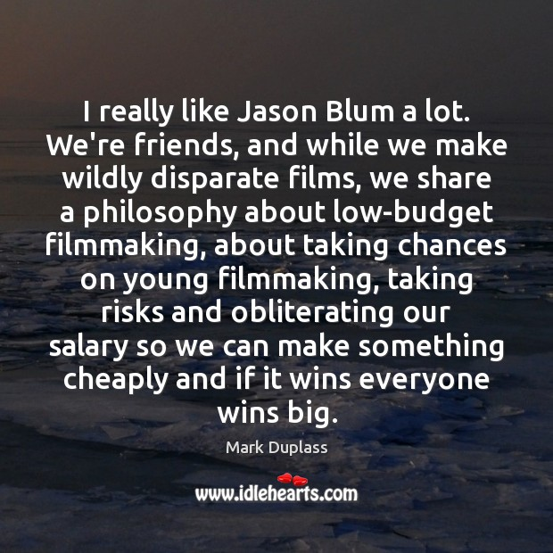 I really like Jason Blum a lot. We're friends, and while we Mark Duplass Picture Quote