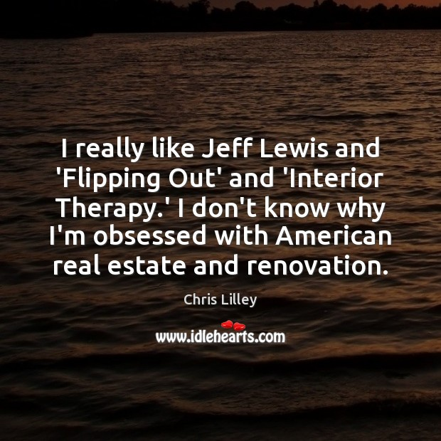 I really like Jeff Lewis and 'Flipping Out' and 'Interior Therapy.' Real Estate Quotes Image