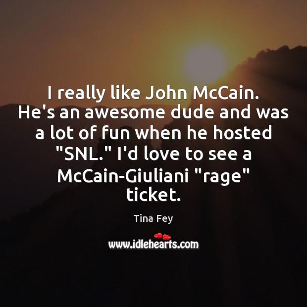 Image, I really like John McCain. He's an awesome dude and was a