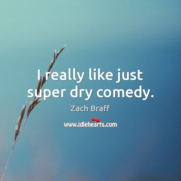 I really like just super dry comedy. Image