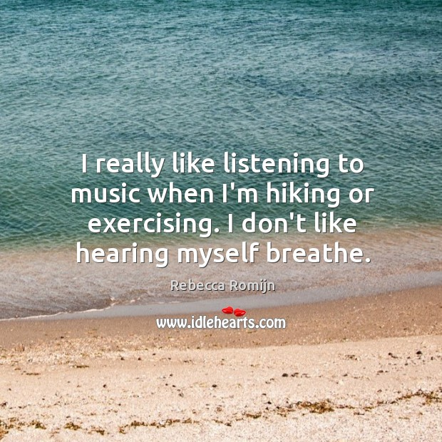 I really like listening to music when I'm hiking or exercising. I Rebecca Romijn Picture Quote