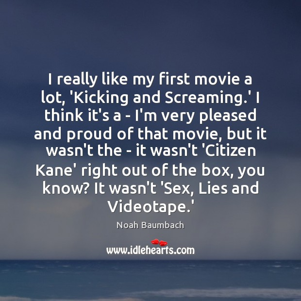 I really like my first movie a lot, 'Kicking and Screaming.' Noah Baumbach Picture Quote