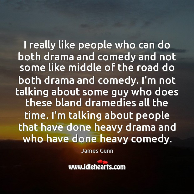 I really like people who can do both drama and comedy and James Gunn Picture Quote