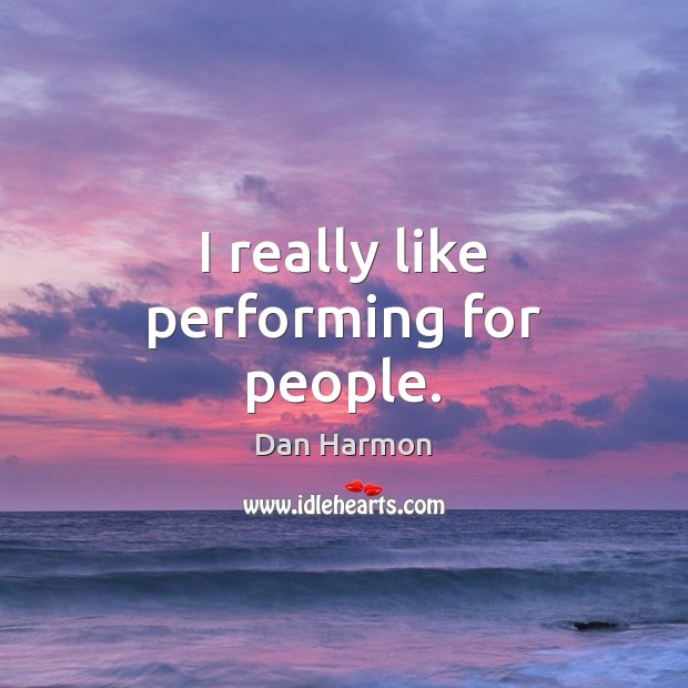 I really like performing for people. Dan Harmon Picture Quote