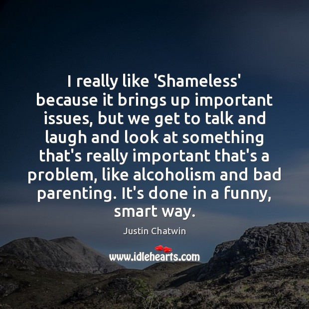 Image, I really like 'Shameless' because it brings up important issues, but we