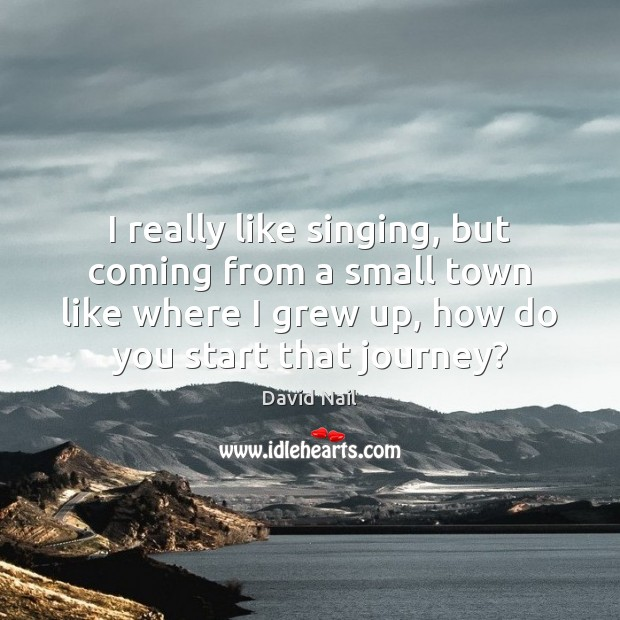 I really like singing, but coming from a small town like where Image