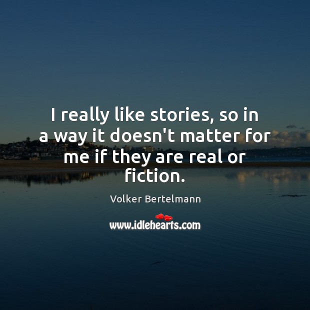 I really like stories, so in a way it doesn't matter for me if they are real or fiction. Image